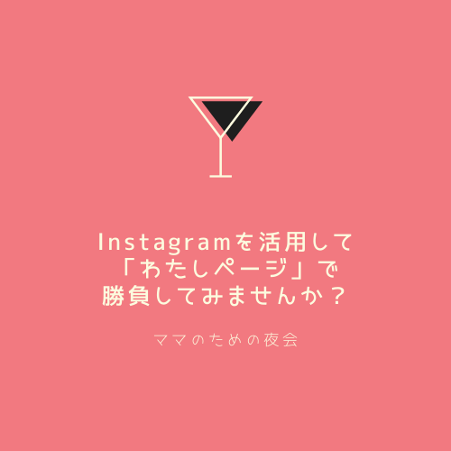 Instagramを活用して「わたしページ」で勝負してみませんか?ママのための夜会